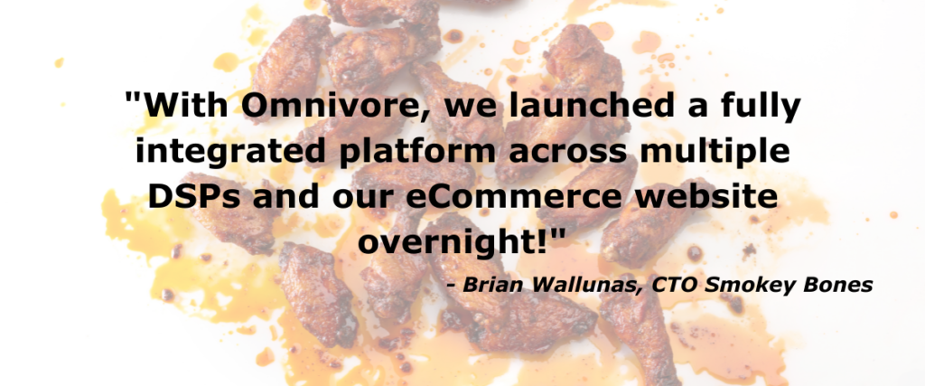 """""""With Omnivore, we launched a fully integrated platform across multiple DSPs and our eCommerce website overnight,"""" said Brian Wallunas, Chief Digital & Technology Officer for Smokey Bones"""